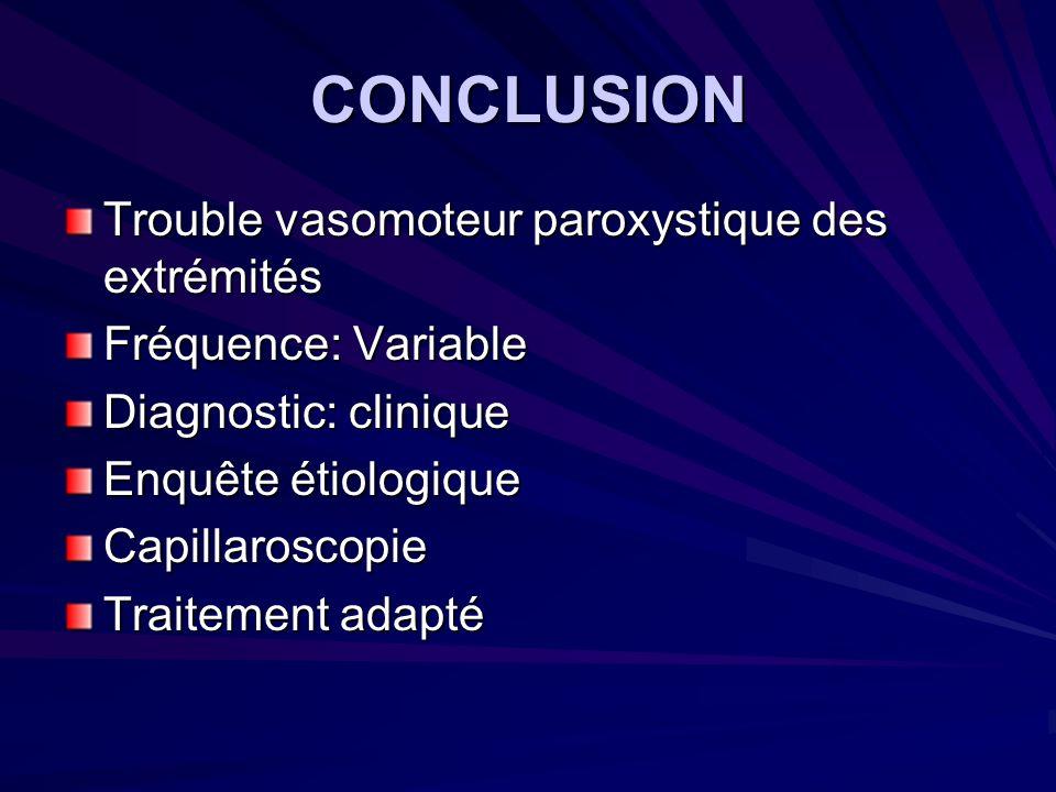 CONCLUSION Trouble vasomoteur paroxystique des extrémités Fréquence: Variable Diagnostic: clinique Enquête étiologique Capillaroscopie Traitement adap