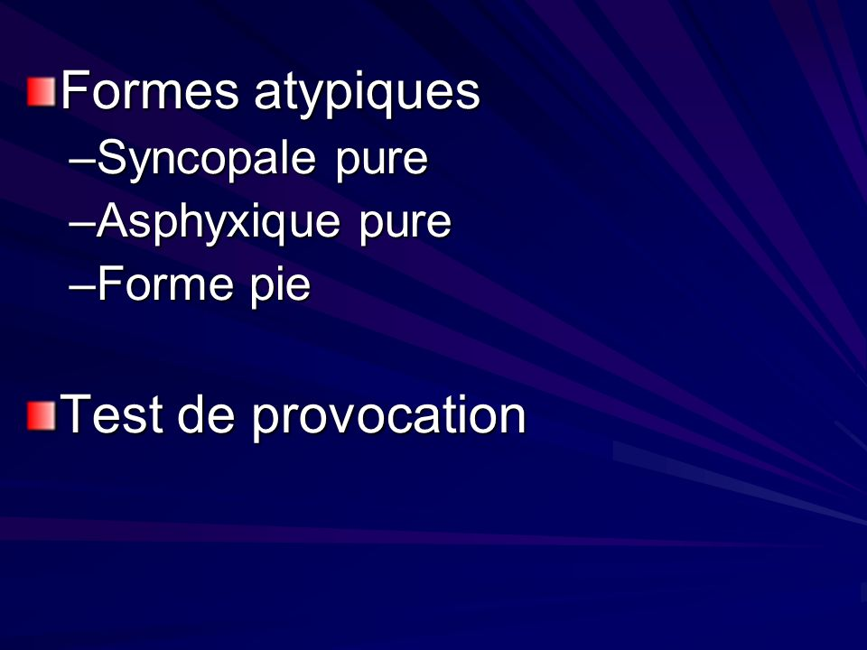 Formes atypiques –Syncopale pure –Asphyxique pure –Forme pie Test de provocation