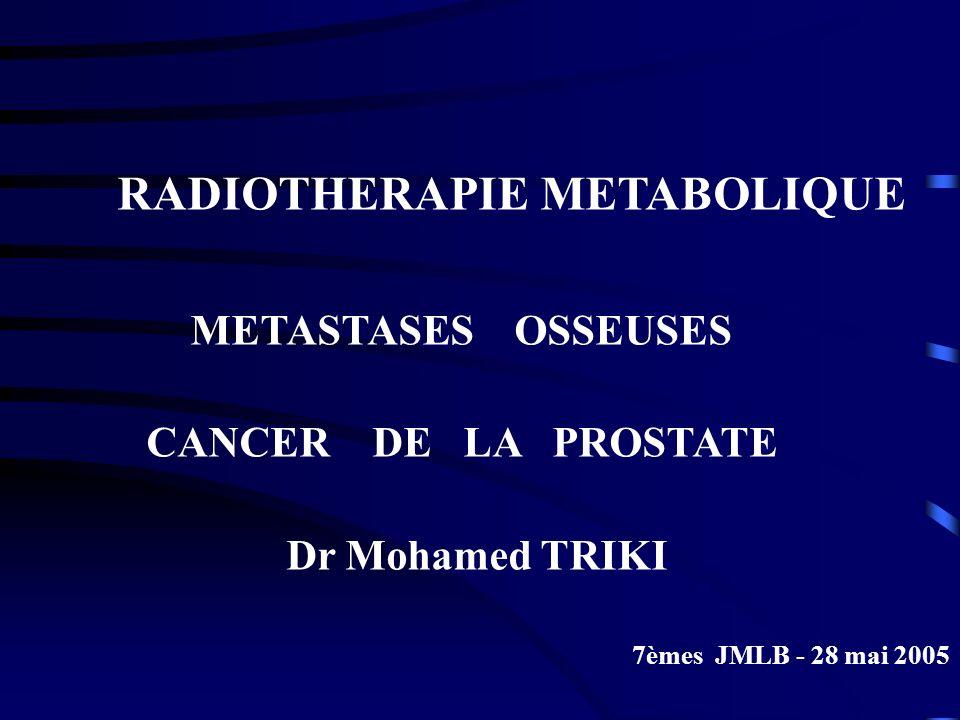 RADIOTHERAPIE METABOLIQUE METASTASES OSSEUSES CANCER DE LA PROSTATE Dr Mohamed TRIKI 7èmes JMLB - 28 mai 2005