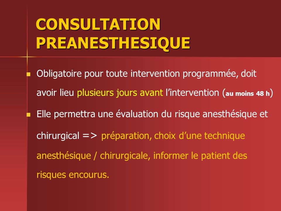 CONSULTATION PREANESTHESIQUE Obligatoire pour toute intervention programmée, doit avoir lieu plusieurs jours avant lintervention ( au moins 48 h ) Ell