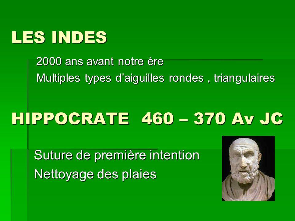 HIPPOCRATE 460 – 370 Av JC 2000 ans avant notre ère Multiples types daiguilles rondes, triangulaires LES INDES Suture de première intention Nettoyage
