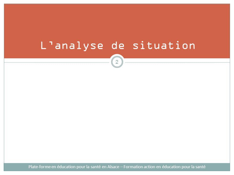 Le but de lanalyse de la situation/ diagnostic Plate-forme en éducation pour la santé en Alsace – Formation action en éducation pour la santé 1.