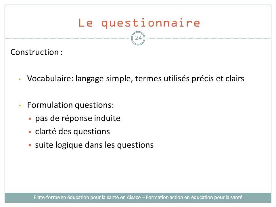Le questionnaire Construction : Vocabulaire: langage simple, termes utilisés précis et clairs Formulation questions: pas de réponse induite clarté des