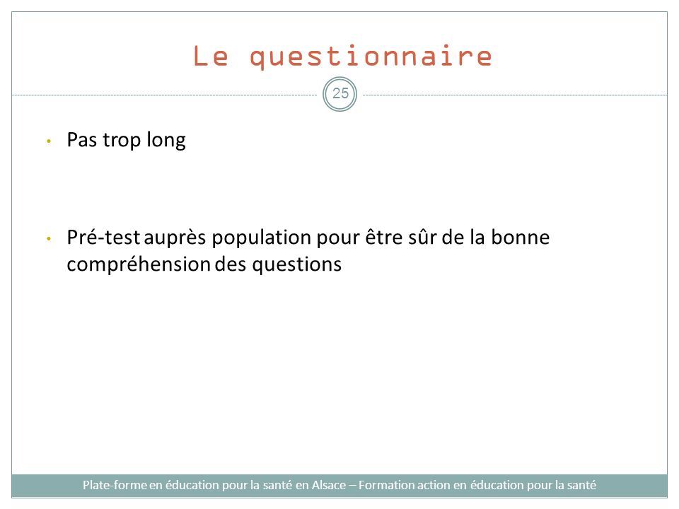 Le questionnaire Pas trop long Pré-test auprès population pour être sûr de la bonne compréhension des questions Plate-forme en éducation pour la santé