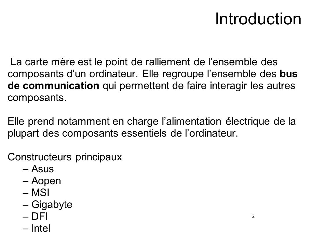 2 Introduction La carte mère est le point de ralliement de lensemble des composants dun ordinateur. Elle regroupe lensemble des bus de communication q