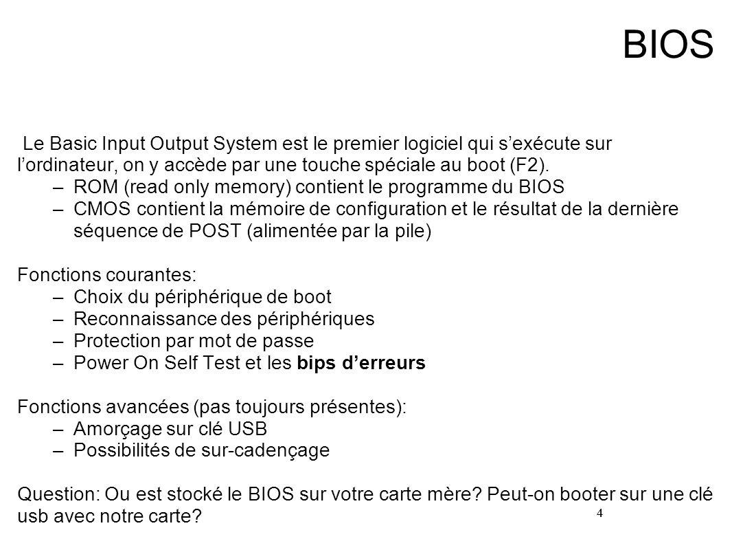 4 BIOS Le Basic Input Output System est le premier logiciel qui sexécute sur lordinateur, on y accède par une touche spéciale au boot (F2). –ROM (read