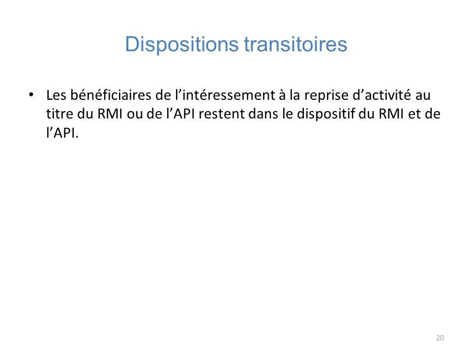 20 Dispositions transitoires Les bénéficiaires de lintéressement à la reprise dactivité au titre du RMI ou de lAPI restent dans le dispositif du RMI e