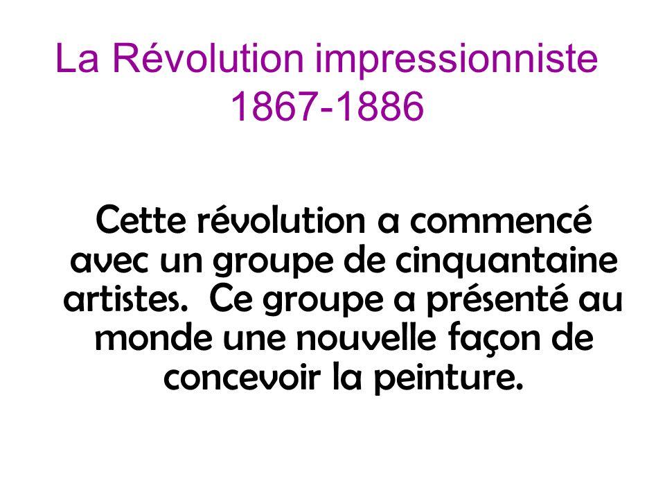 La Révolution impressionniste 1867-1886 Cette révolution a commencé avec un groupe de cinquantaine artistes. Ce groupe a présenté au monde une nouvell
