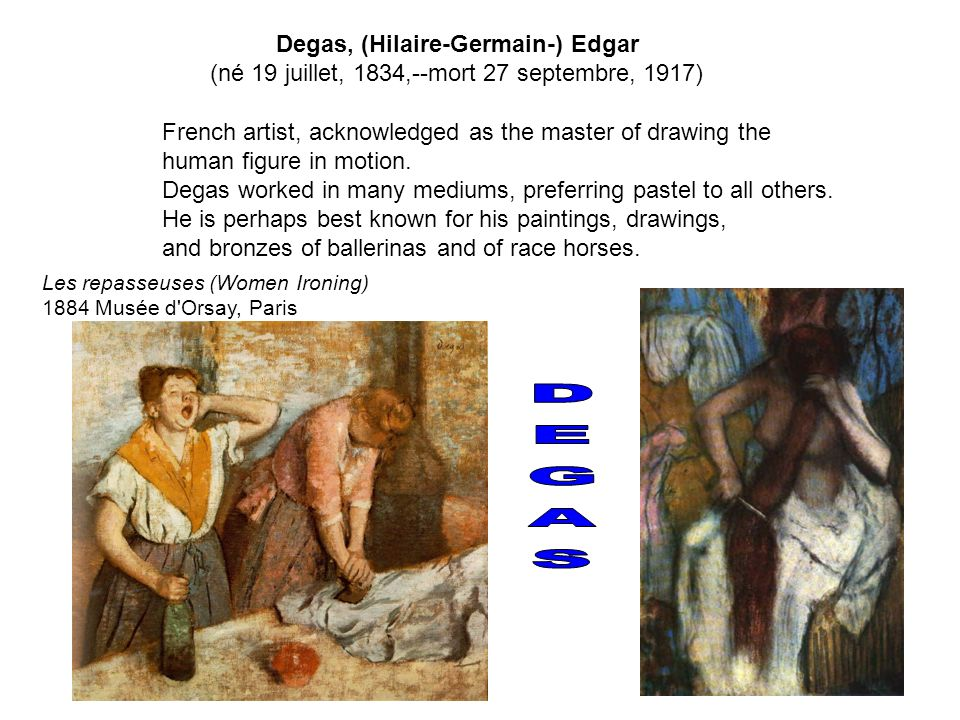 Degas, (Hilaire-Germain-) Edgar (né 19 juillet, 1834,--mort 27 septembre, 1917) French artist, acknowledged as the master of drawing the human figure
