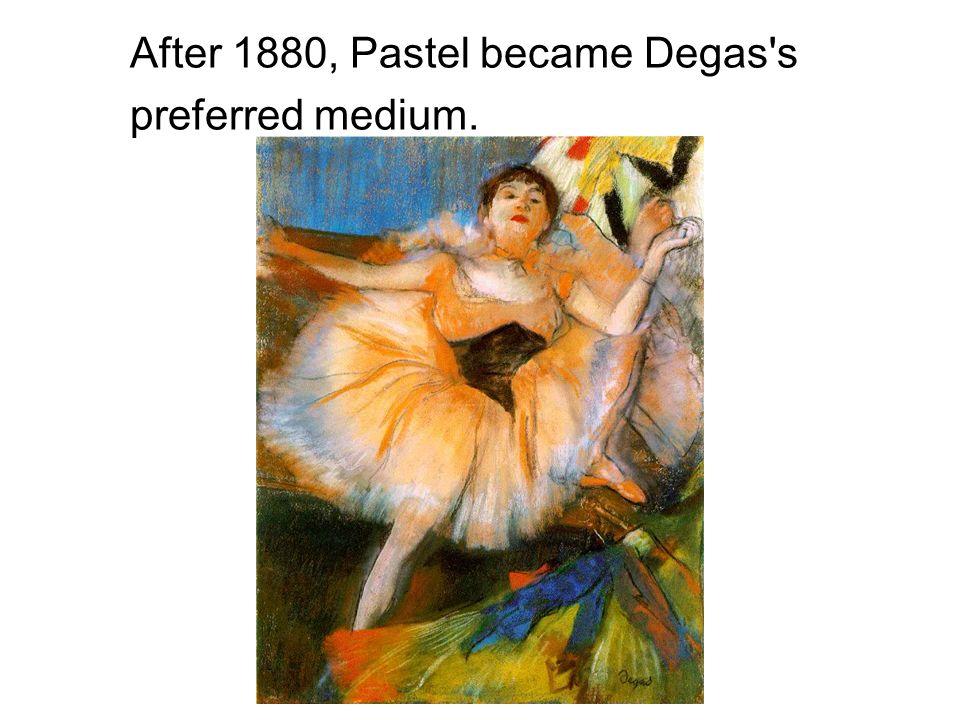 After 1880, Pastel became Degas's preferred medium.