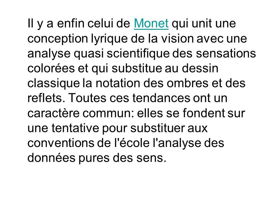 Il y a enfin celui de Monet qui unit une conception lyrique de la vision avec une analyse quasi scientifique des sensations colorées et qui substitue