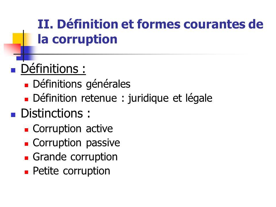 II. Définition et formes courantes de la corruption Définitions : Définitions générales Définition retenue : juridique et légale Distinctions : Corrup