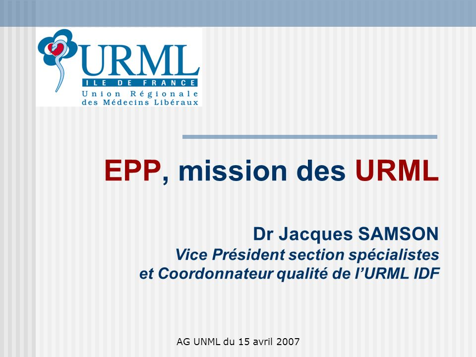 AG UNML du 15 avril 2007 Stratégie EPP de LURML idf en 2007 Principes : > EPP un moyen et pas une fin > EPP formative avec lappui des MH et selon loffre des OA régionaux > EPP intégrée simple et peu coûteuse Méthodes : > Promouvoir > Passer convention avec CME et les MH / OA > Approche quali / quanti des OA > Inter régionalisation