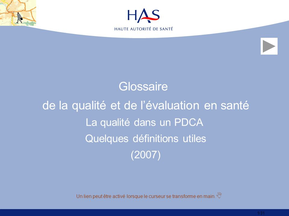 1/31 Glossaire de la qualité et de lévaluation en santé La qualité dans un PDCA Quelques définitions utiles (2007) Un lien peut être activé lorsque le curseur se transforme en main.