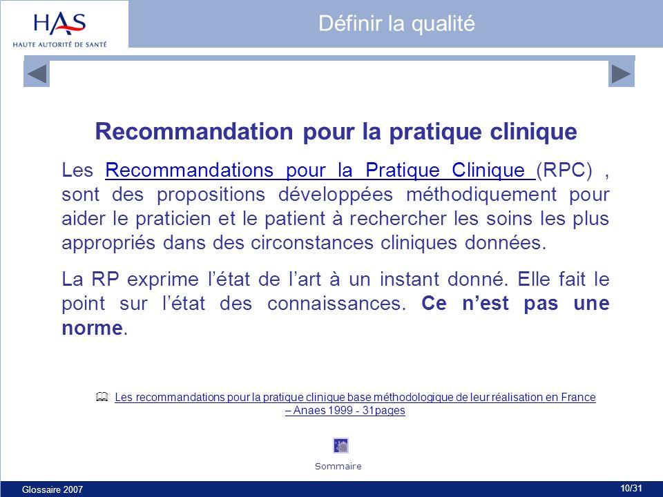 Glossaire 2007 10/31 Recommandation pour la pratique clinique Les Recommandations pour la Pratique Clinique (RPC), sont des propositions développées méthodiquement pour aider le praticien et le patient à rechercher les soins les plus appropriés dans des circonstances cliniques données.Recommandations pour la Pratique Clinique La RP exprime létat de lart à un instant donné.