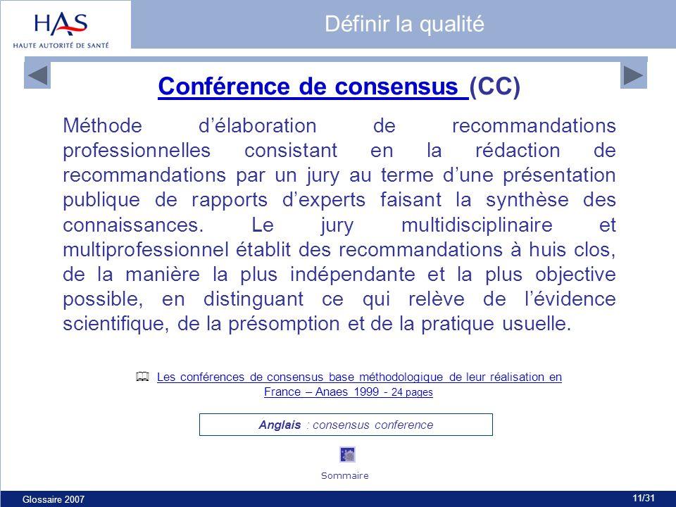 Glossaire 2007 11/31 Conférence de consensus Conférence de consensus (CC) Méthode délaboration de recommandations professionnelles consistant en la rédaction de recommandations par un jury au terme dune présentation publique de rapports dexperts faisant la synthèse des connaissances.
