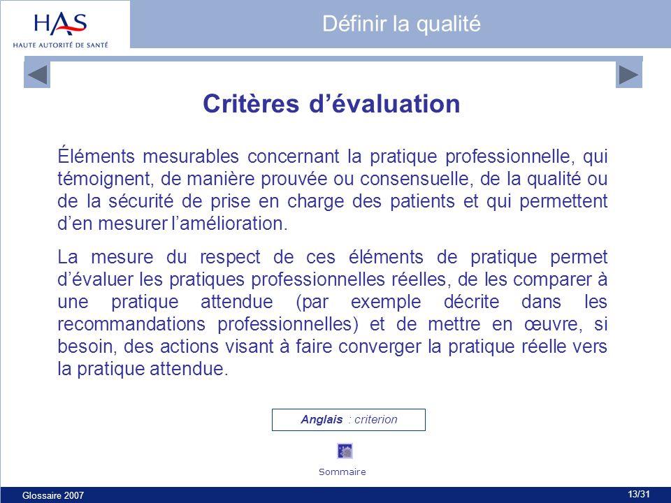 Glossaire 2007 13/31 Critères dévaluation Éléments mesurables concernant la pratique professionnelle, qui témoignent, de manière prouvée ou consensuelle, de la qualité ou de la sécurité de prise en charge des patients et qui permettent den mesurer lamélioration.