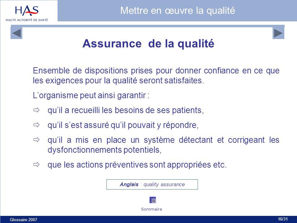 Glossaire 2007 16/31 Assurance de la qualité Ensemble de dispositions prises pour donner confiance en ce que les exigences pour la qualité seront satisfaites.