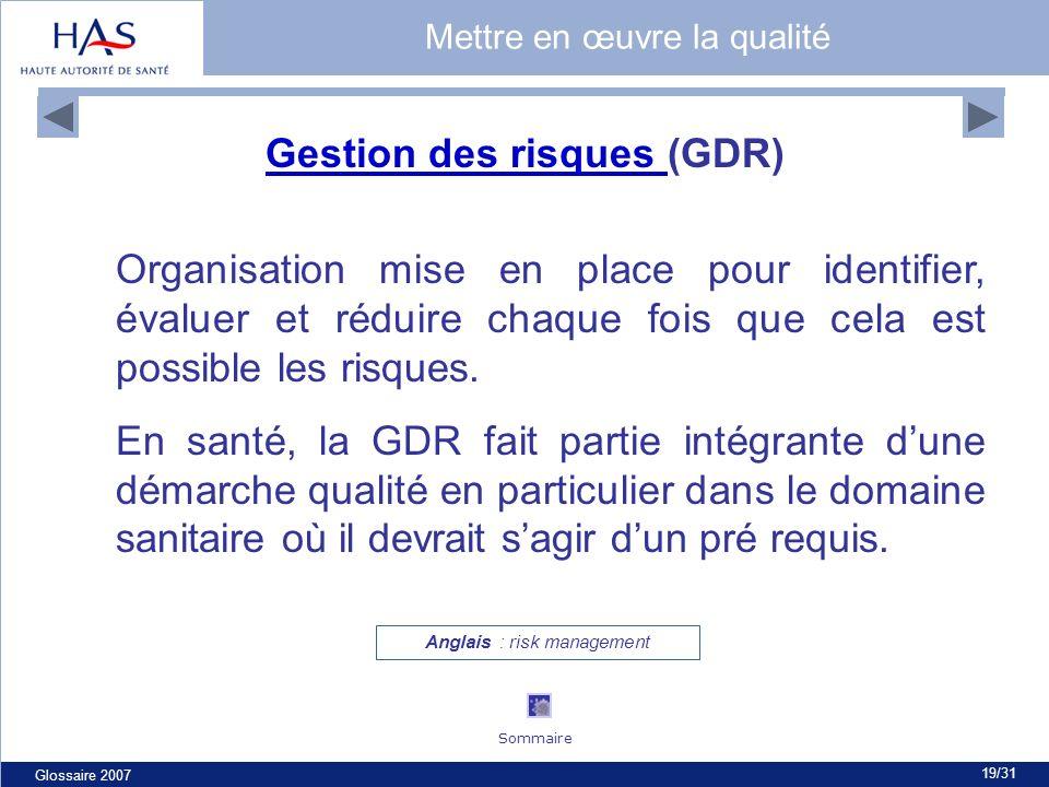 Glossaire 2007 19/31 Gestion des risques Gestion des risques (GDR) Organisation mise en place pour identifier, évaluer et réduire chaque fois que cela est possible les risques.