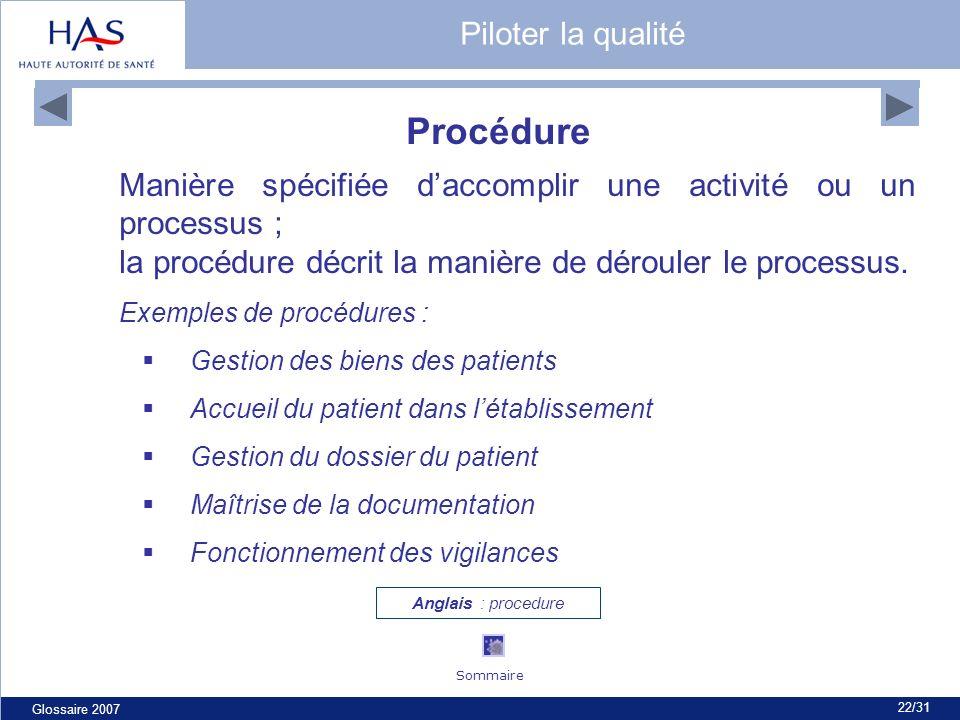 Glossaire 2007 22/31 Procédure Manière spécifiée daccomplir une activité ou un processus ; la procédure décrit la manière de dérouler le processus. Ex