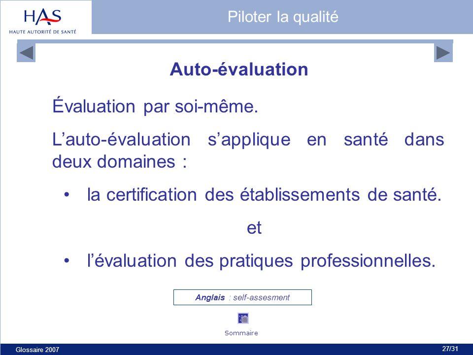 Glossaire 2007 27/31 Auto-évaluation Évaluation par soi-même. Lauto-évaluation sapplique en santé dans deux domaines : la certification des établissem