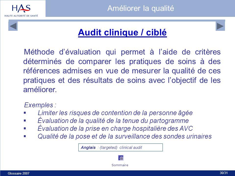 Glossaire 2007 30/31 Audit clinique / ciblé Méthode dévaluation qui permet à laide de critères déterminés de comparer les pratiques de soins à des références admises en vue de mesurer la qualité de ces pratiques et des résultats de soins avec lobjectif de les améliorer.