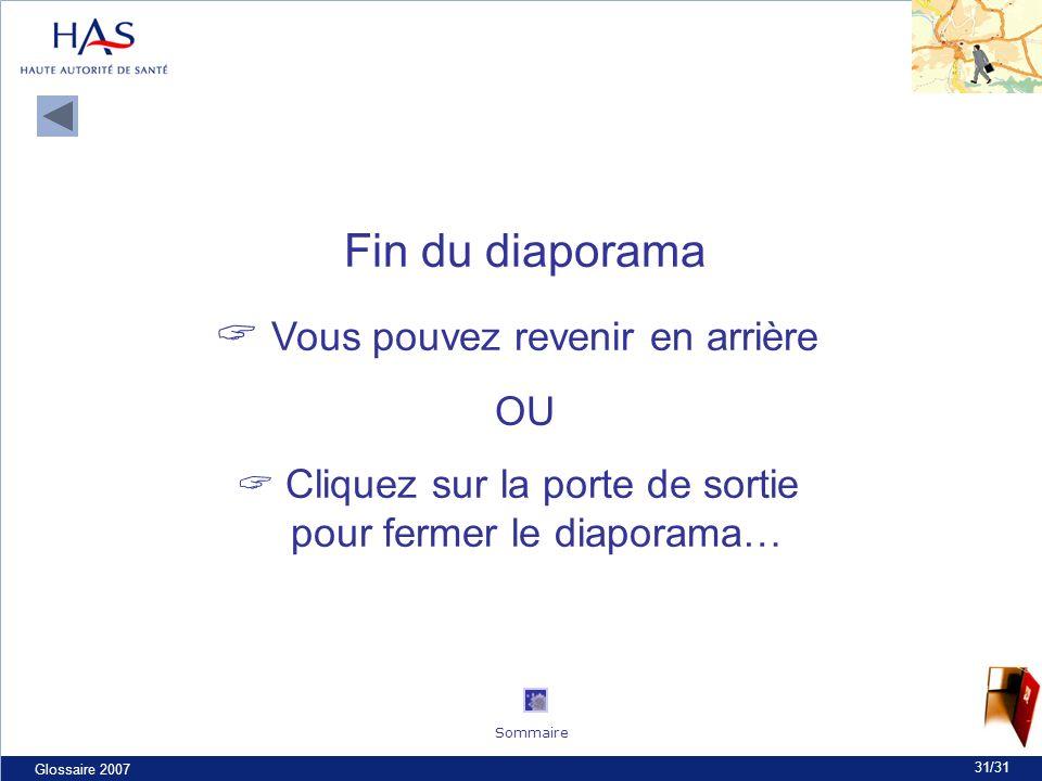 Glossaire 2007 31/31 Fin du diaporama Vous pouvez revenir en arrière OU Cliquez sur la porte de sortie pour fermer le diaporama… Sommaire