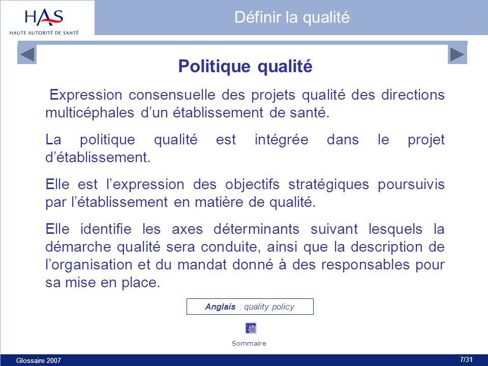 Glossaire 2007 7/31 Politique qualité Expression consensuelle des projets qualité des directions multicéphales dun établissement de santé. La politiqu