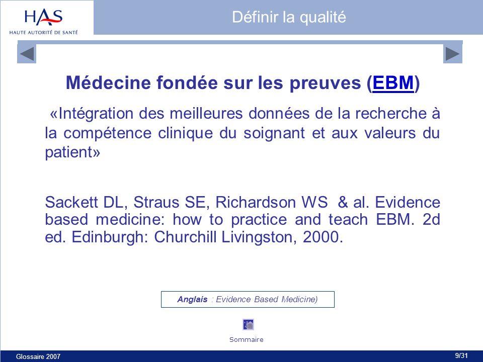 Glossaire 2007 9/31 Médecine fondée sur les preuves (EBM)EBM «Intégration des meilleures données de la recherche à la compétence clinique du soignant et aux valeurs du patient» Sackett DL, Straus SE, Richardson WS & al.