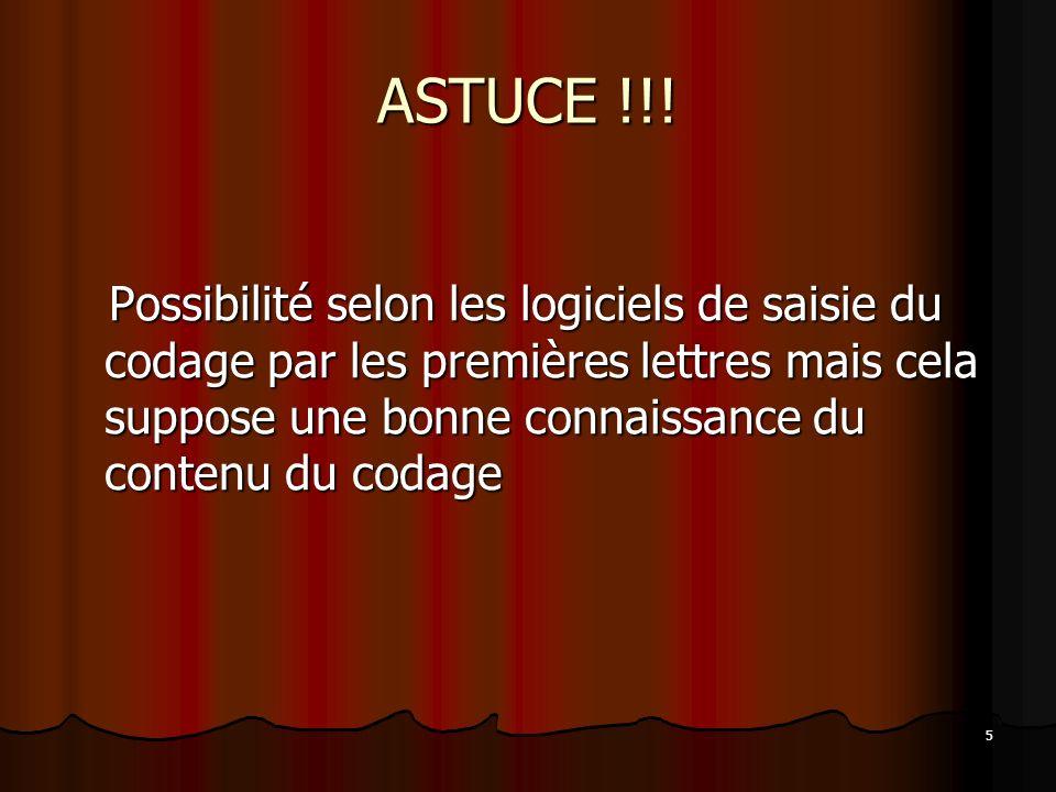 5 ASTUCE !!! Possibilité selon les logiciels de saisie du codage par les premières lettres mais cela suppose une bonne connaissance du contenu du coda