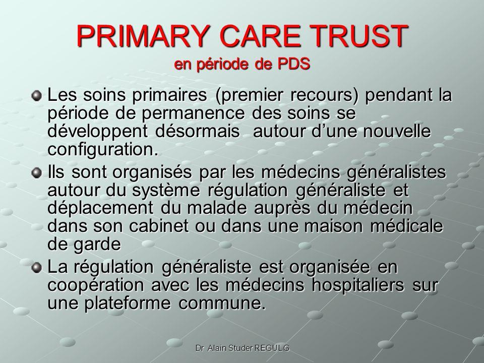Dr Alain Studer REGUL G PRIMARY CARE TRUST en période de PDS Les soins primaires (premier recours) pendant la période de permanence des soins se développent désormais autour dune nouvelle configuration.