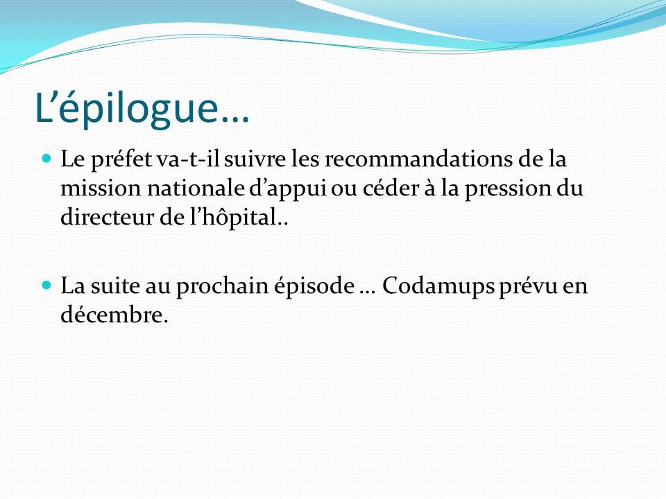 Lépilogue… Le préfet va-t-il suivre les recommandations de la mission nationale dappui ou céder à la pression du directeur de lhôpital.. La suite au p