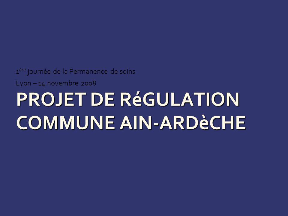PROJET DE RéGULATION COMMUNE AIN-ARDèCHE 1 ère journée de la Permanence de soins Lyon – 14 novembre 2008