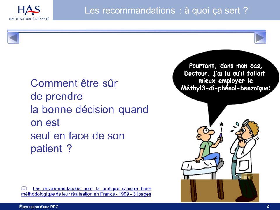 2 Élaboration dune RPC Les recommandations : à quoi ça sert ? Comment être sûr de prendre la bonne décision quand on est seul en face de son patient ?