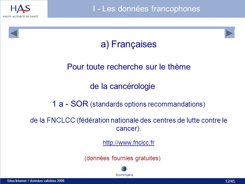 12/45 Sites Internet / données validées 200812 I - Les données francophones a) Françaises Pour toute recherche sur le thème de la cancérologie 1 a - SOR (standards options recommandations) de la FNCLCC (fédération nationale des centres de lutte contre le cancer).