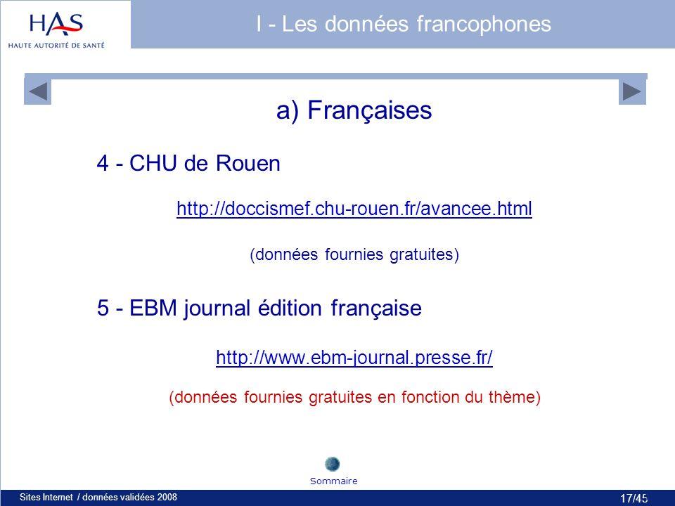 17/45 Sites Internet / données validées 200817 a) Françaises 4 - CHU de Rouen http://doccismef.chu-rouen.fr/avancee.html (données fournies gratuites) 5 - EBM journal édition française http://www.ebm-journal.presse.fr/ (données fournies gratuites en fonction du thème) Sommaire I - Les données francophones