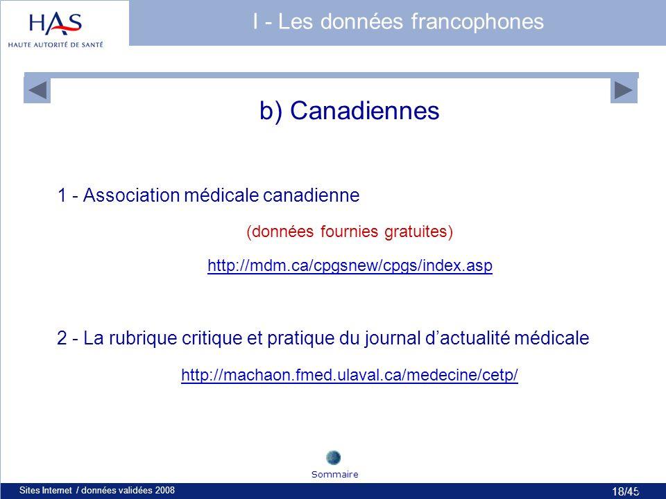 18/45 Sites Internet / données validées 200818 b) Canadiennes 1 - Association médicale canadienne (données fournies gratuites) http://mdm.ca/cpgsnew/cpgs/index.asp 2 - La rubrique critique et pratique du journal dactualité médicale http://machaon.fmed.ulaval.ca/medecine/cetp/ Sommaire I - Les données francophones