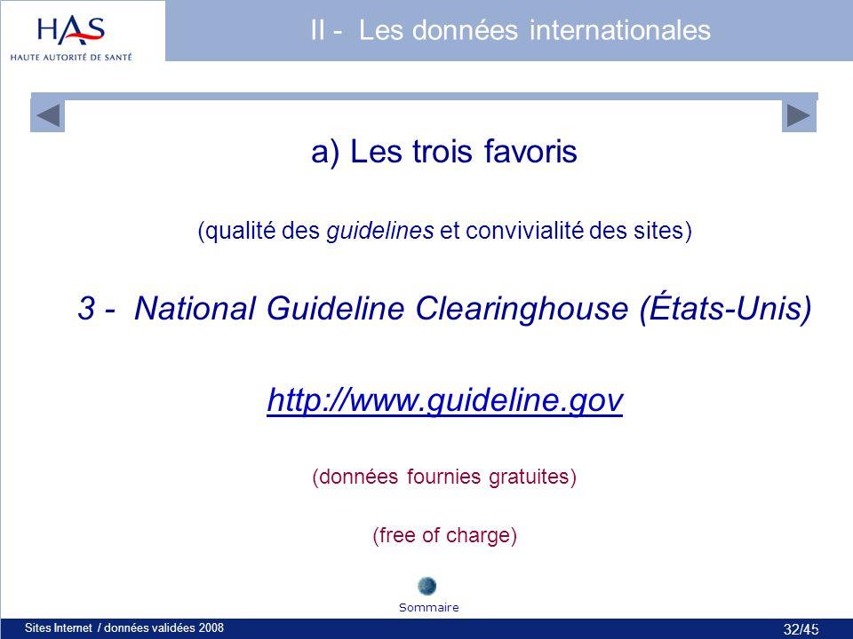 32/45 Sites Internet / données validées 200832 a) Les trois favoris (qualité des guidelines et convivialité des sites) 3 - National Guideline Clearinghouse (États-Unis) http://www.guideline.gov (données fournies gratuites) (free of charge) Sommaire II - Les données internationales