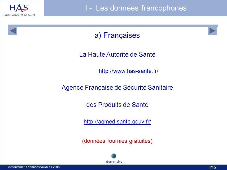 8/45 Sites Internet / données validées 20088 I - Les données francophones a) Françaises La Haute Autorité de Santé http://www.has-sante.fr/ Agence Française de Sécurité Sanitaire des Produits de Santé http://agmed.sante.gouv.fr/ (données fournies gratuites) Sommaire