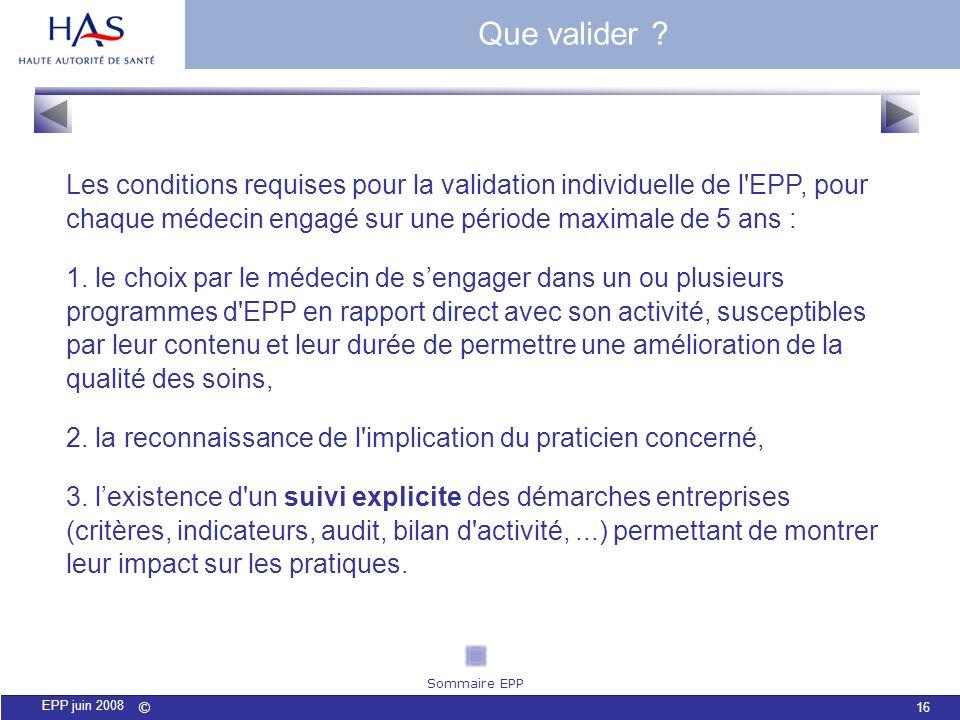 © 16 EPP juin 2008 Que valider ? Les conditions requises pour la validation individuelle de l'EPP, pour chaque médecin engagé sur une période maximale