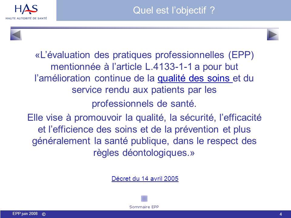 © 5 EPP juin 2008 Cinq textes définissent lorganisation de lévaluation des pratiques : lEPP dans la FMC : Loi de santé publique du 9 août 2004 ;Loi de santé publique du 9 août 2004 ; la Loi de lAssurance Maladie du 13 août 2004 (article 14) ;Loi de lAssurance Maladie du 13 août 2004 le Décret du 14 avril 2005 ;Décret du 14 avril 2005 la décision de la HAS 7 novembre 2007.
