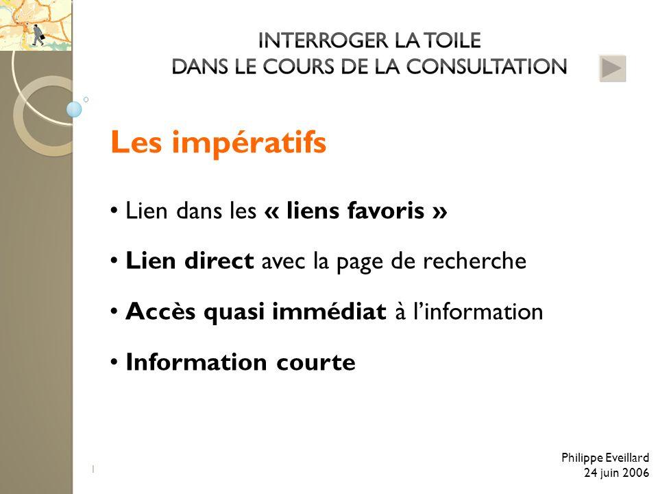 1 Les impératifs Lien dans les « liens favoris » Lien direct avec la page de recherche Accès quasi immédiat à linformation Information courte Philippe Eveillard 24 juin 2006