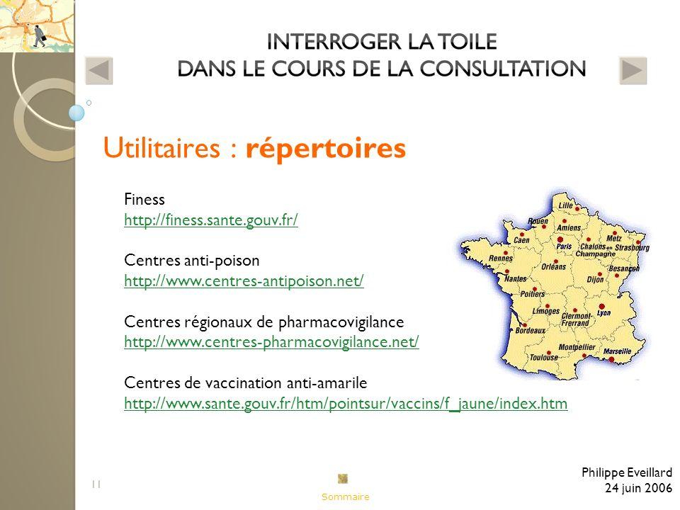 11 Utilitaires : répertoires Philippe Eveillard 24 juin 2006 Finess http://finess.sante.gouv.fr/ http://finess.sante.gouv.fr/ Centres anti-poison http://www.centres-antipoison.net/ http://www.centres-antipoison.net/ Centres régionaux de pharmacovigilance http://www.centres-pharmacovigilance.net/ http://www.centres-pharmacovigilance.net/ Centres de vaccination anti-amarile http://www.sante.gouv.fr/htm/pointsur/vaccins/f_jaune/index.htm http://www.sante.gouv.fr/htm/pointsur/vaccins/f_jaune/index.htm Sommaire