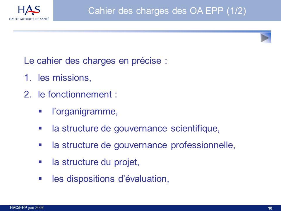FMC/EPP juin 2008 18 Le cahier des charges en précise : 1.les missions, 2.le fonctionnement : lorganigramme, la structure de gouvernance scientifique, la structure de gouvernance professionnelle, la structure du projet, les dispositions dévaluation, Cahier des charges des OA EPP (1/2)