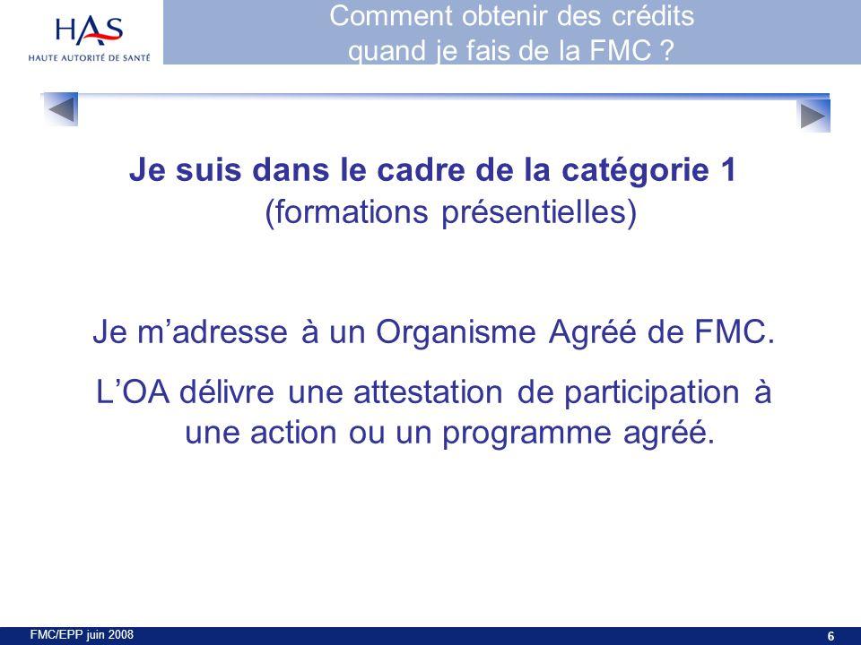 FMC/EPP juin 2008 6 Je suis dans le cadre de la catégorie 1 (formations présentielles) Je madresse à un Organisme Agréé de FMC.