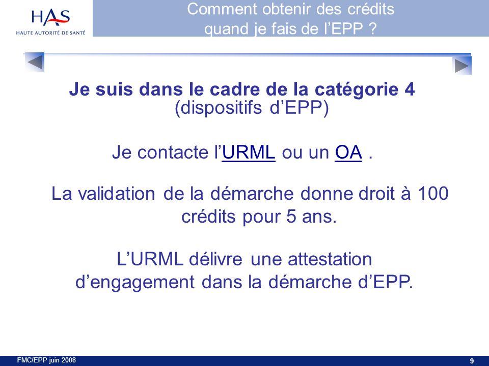 FMC/EPP juin 2008 9 Je suis dans le cadre de la catégorie 4 (dispositifs dEPP) Je contacte lURML ou un OA.URMLOA LURML délivre une attestation dengagement dans la démarche dEPP.
