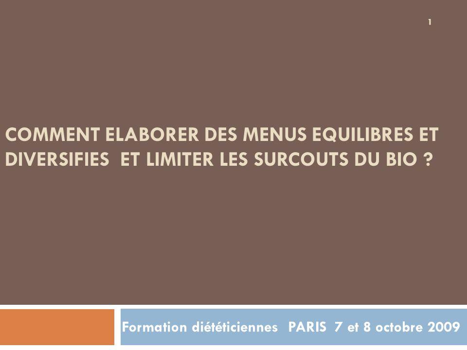 COMMENT ELABORER DES MENUS EQUILIBRES ET DIVERSIFIES ET LIMITER LES SURCOUTS DU BIO ? Formation diététiciennes PARIS 7 et 8 octobre 2009 1