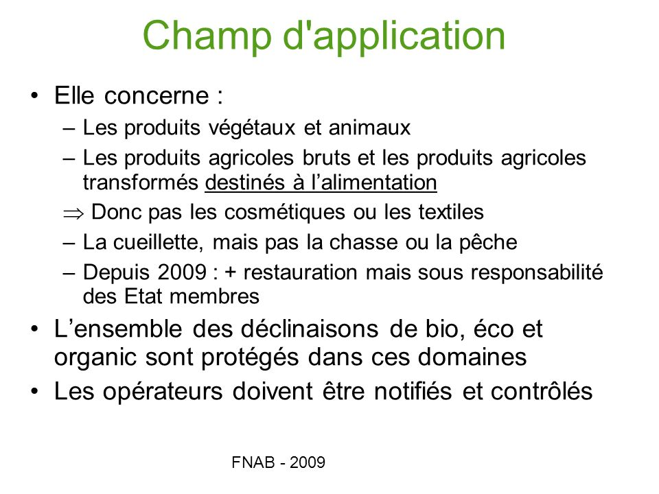 FNAB - 2009 Champ d'application Elle concerne : –Les produits végétaux et animaux –Les produits agricoles bruts et les produits agricoles transformés
