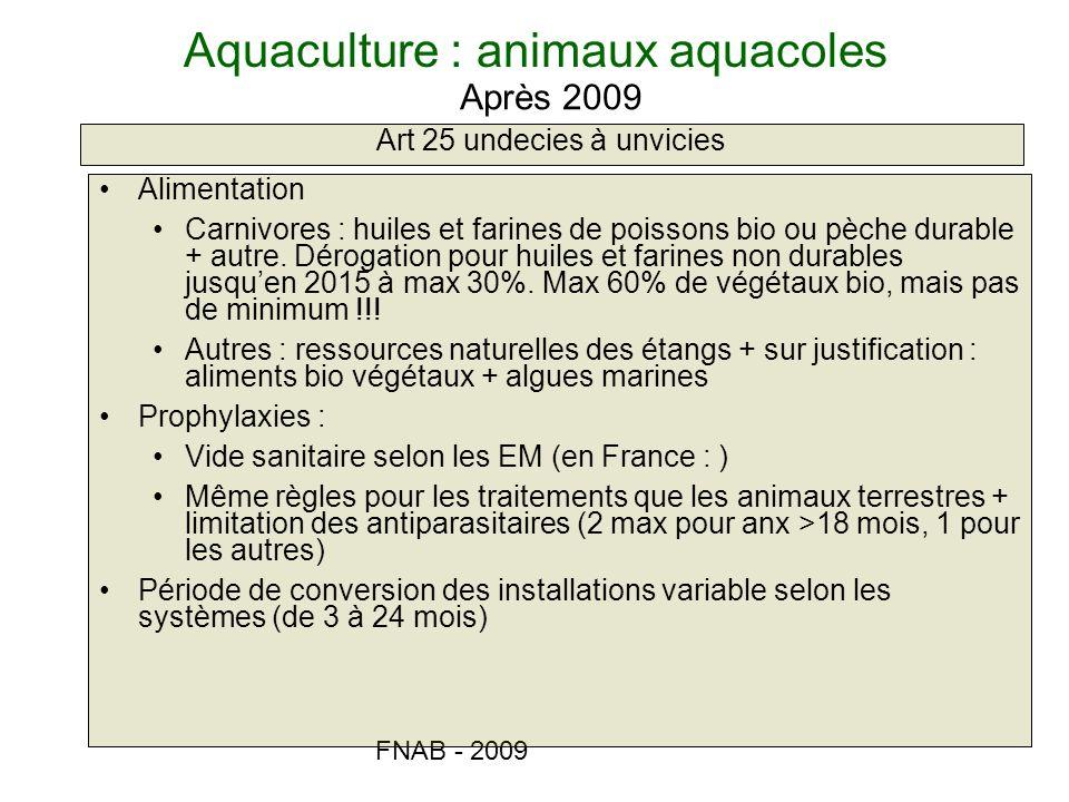 FNAB - 2009 Aquaculture : animaux aquacoles Art 25 undecies à unvicies Après 2009 Alimentation Carnivores : huiles et farines de poissons bio ou pèche