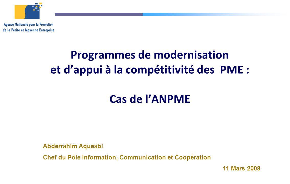 Programmes de modernisation et dappui à la compétitivité des PME : Cas de lANPME Abderrahim Aquesbi Chef du Pôle Information, Communication et Coopéra